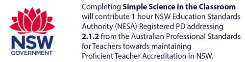 Completing Simple Science in the Classroom will contribute 1 hour NSW Education Standards Authority (NESA) Registered PD addressing 2.1.2 from the Australian Professional Standards for Teachers towards maintaining Proficient Teacher Accreditation in NSW.