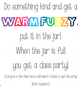 "A brightly coloured label for a jar that reads ""Do something kind and get a Warm Fuzzy, put it in the jar! When the jar is full, you get a class party. Whenever a student does something kind, he or she is rewarded with a fuzzy pom-pom (from another student or the teacher). When a child's bucket is filled up to the top the class applauds and the student gets to dump it into the class bucket (a plastic beach bucket). When the beach bucket is full the whole class gets a reward. """